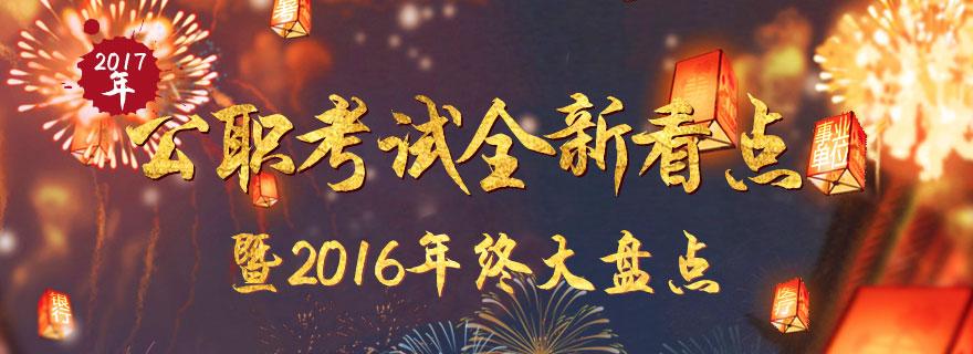 2017公职考试全新看点暨2016年年终盘点_华图网校